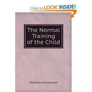 The Normal Training of the Child: Madison Ashley Hart: Books