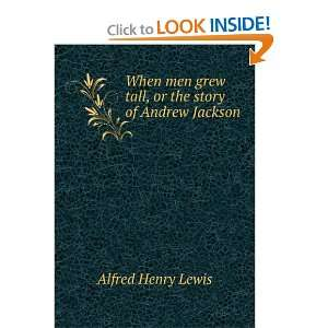 grew tall, or the story of Andrew Jackson Alfred Henry Lewis Books
