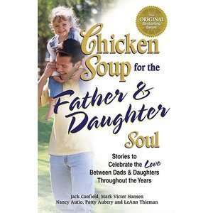 Chicken Soup for the Father & Daughter Soul Stories to Celebrate the