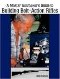 Master Gunmakers Guide to Building Bolt Action Rifles 9781581604207