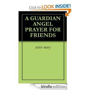 GUARDIAN ANGEL PRAYER FOR FRIENDS: sister mary:  Kindle