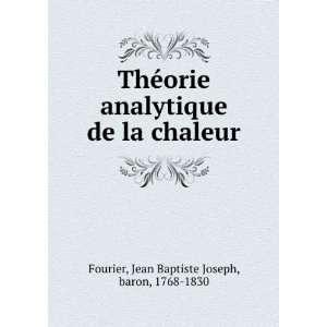 de la chaleur: Jean Baptiste Joseph, baron, 1768 1830 Fourier: Books